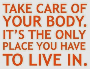 Take care of your body, its the only place you have to live.